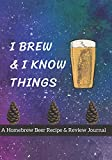 I Brew & I Know Things: A Homebrew Beer Recipe & Review Journal: Record And Rate Your Homemade Brews