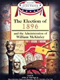 The Election of 1896 and the Administration of William McKinley (Major Presidential Elections and the Administrations That Followed)