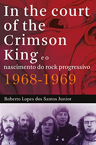 In The Court of The Crimson King: e o nascimento do rock progressivo 1968-1969 (Portuguese Edition)