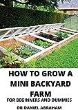 HOW TO GROW A MINI BACKYARD FARMFOR BEGINNERS AND...
