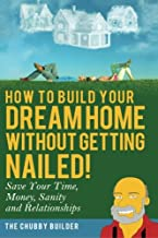 How To Build Your Dream Home Without Getting Nailed!: Save Your Time, Money, Sanity and Relationships