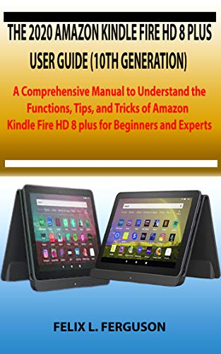 THE 2020 AMAZON KINDLE FIRE HD 8 PLUS USER GUIDE (10TH GENERATION) : A Comprehensive Manual to Understand the Functions, Tips, and Tricks of Amazon Kindle Fire HD 8 plus for Beginners and Experts