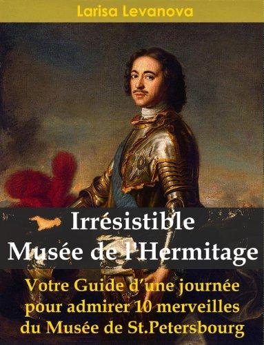 Irrésistible Musée de l'Hermitage - Votre Guide d'une journée pour admirer 10 merveilles du Musée de St.Petersbourg (French Edition)
