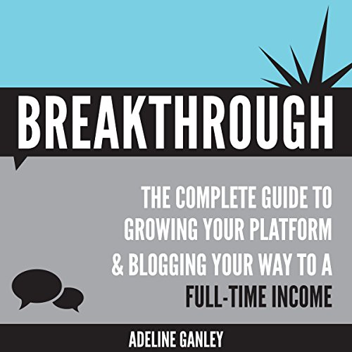 Breakthrough: The Complete Guide to Growing Your Platform & Blogging Your Way to a Full-Time Income audiobook cover art