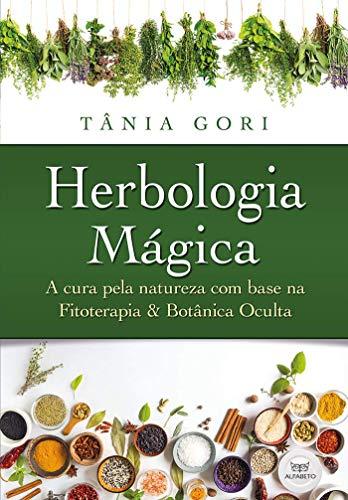 Herbologia Mágica: a Cura Pela Natureza com Base na Fitoterapia e na Botânica Oculta