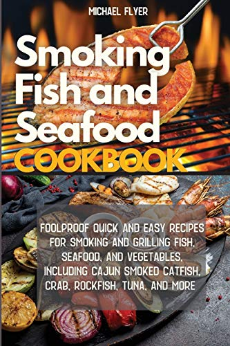 Smoking Fish and Seafood Cookbook: Foolproof Quick and Easy Recipes for Smoking and Grilling Fish, Seafood, and Vegetables, Including Cajun Smoked Catfish and More