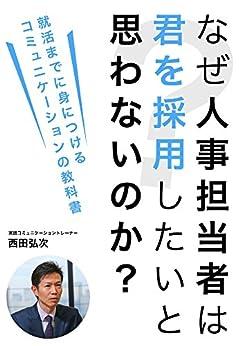[西田弘次]のなぜ人事担当者は君を採用したいと思わないのか?: 就活までに身につけるコミュニケーションの教科書