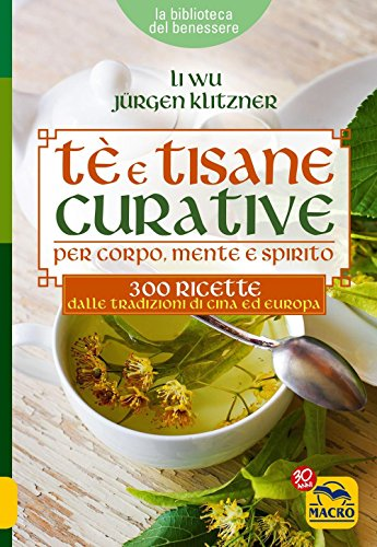 Tè e tisane curative per corpo, mente e spirito. 300 ricette dalle tradizioni di Cina ed Europa