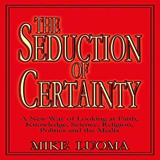 The Seduction of Certainty: A New Way of Looking at Faith, Knowledge, Science, Religion, Politics, and the Media                   By:                                                                                                                                 Mike Luoma                               Narrated by:                                                                                                                                 Mike Luoma                      Length: 22 mins     Not rated yet     Overall 0.0