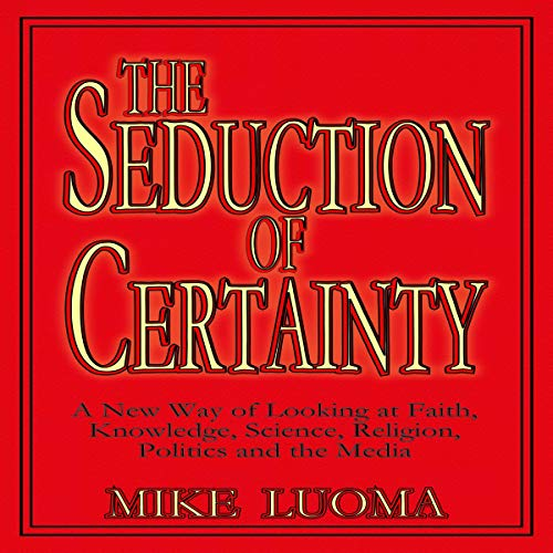 The Seduction of Certainty: A New Way of Looking at Faith, Knowledge, Science, Religion, Politics, and the Media audiobook cover art