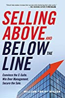 Selling Above and Below the Line: Convince the C-Suite, Win over Management, Secure the Sale