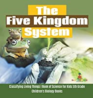 The Five Kingdom System - Classifying Living Things - Book of Science for Kids 5th Grade - Children's Biology Books