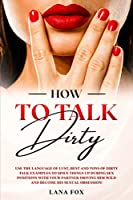 How to Talk DIRTY: Use the Language of Lust, Best and TONS of Dirty Talk Examples to SPICE THINGS UP During Sex Positions with your Partner DRIVING HIM WILD and Become his Sexual Obsession!