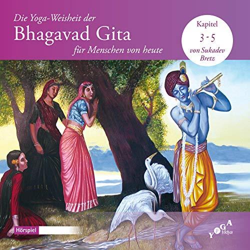 Die Yoga-Weisheit der Bhagavad Gita für Menschen von heute 3-5: Diese ersten Kapitel der Bhagavad Gita belehren über rechtes Tun und selbstloses Handeln, also über Karma Yoga.