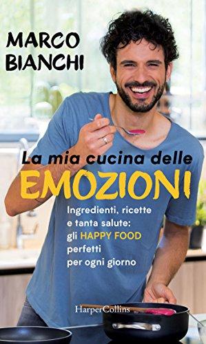 La mia cucina delle emozioni: Ingredienti, ricette e tanta salute: gli happy food perfetti per ogni giorno