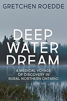 Deep Water Dream: A Medical Voyage of Discovery in Rural Northern Ontario by [Gretchen Roedde]