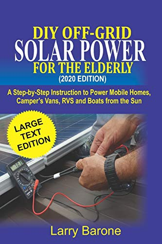 DIY Off Grid Solar Power For the elderly (2020 Edition): A step-by-step instruction to Power Mobile Homes, Camper's Vans, RVS and Boats from the sun