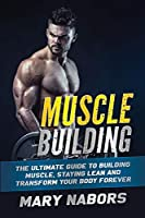 Muscle Building: The Ultimate Guide to Building Muscle, Staying Lean and Transform Your Body Forever
