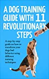 A Dog training Guide with 11 Revolutionary Steps: A step-by-step guide on how to transform your dog's bad behavior using different training techniques