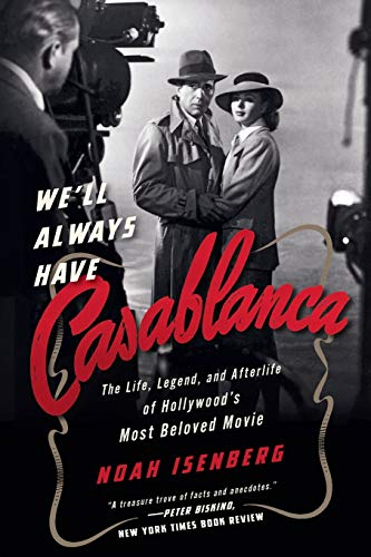We'll Always Have Casablanca: The Life, Legend, and Afterlife of Hollywood's Most Beloved Film