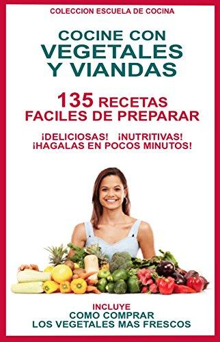 COCINE CON VEGETALES Y VIANDAS: 135 RECETAS FACILES DE PREPARAR... DELICIOSAS, NUTRITIVAS......