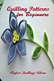 Quilling Patterns for Beginners: Paper Quilling Ideas: Paper Quilling Projects