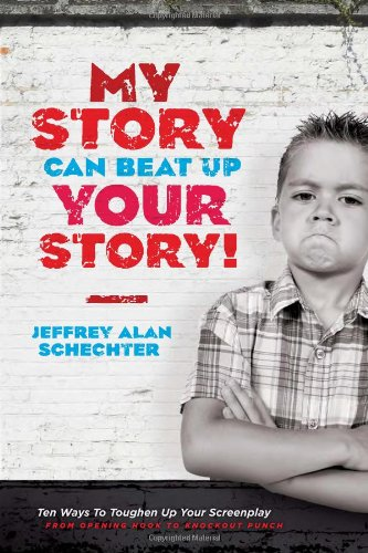 My Story Can Beat Up Your Story: Ten Ways to Toughen Up Your Screenplay from Opening Hook to Knockout Punch