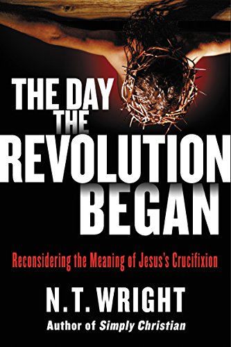 The Day the Revolution Began: Reconsidering the Meaning of Jesus's Crucifixion by [N. T. Wright]
