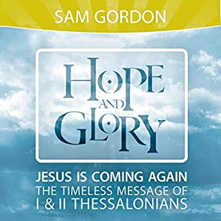 Hope and Glory     Jesus is Coming Again, the Timeless Message of 1 & 2 Thessalonians              Written by:                                                                                                                                 Sam Gordon                               Narrated by:                                                                                                                                 Nathan McMillan                      Length: 9 hrs and 33 mins     Not rated yet     Overall 0.0