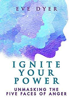 Ignite Your Power: Unmasking the Five Faces of Anger by [Eve Dyer]
