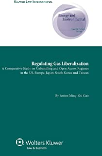 Regulating Gas Liberalization: A Comparative Study on Unbundling and Open Access Regimes in the US, Europe, Japan, South K...