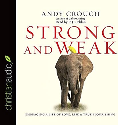 Strong and Weak: Embracing a Life of Love, Risk and True Flourishing by Andy Crouch (2016-03-12)