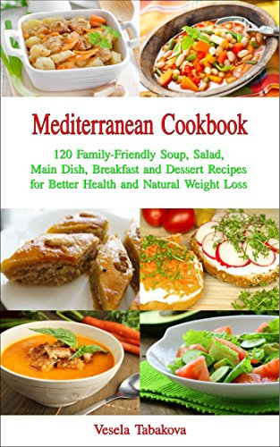 Mediterranean Cookbook: 120 Family-Friendly Soup, Salad, Main Dish, Breakfast and Dessert Recipes for Better Health and Natural Weight Loss: Fuss-free Dinner Recipes That Are Easy On The Budget by [Vesela Tabakova, The Healthy Food Guide]