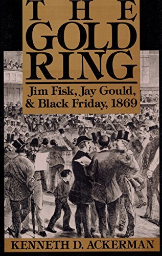 The Gold Ring: Jim Fisk, Jay Gould, and Black Friday, 1869 by Kenneth D. Ackerman (1990-04-02)