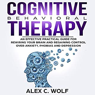 Cognitive Behavioral Therapy: An Effective Practical Guide for Rewiring Your Brain and Regaining Control over Anxiety, Phobias, and Depression cover art