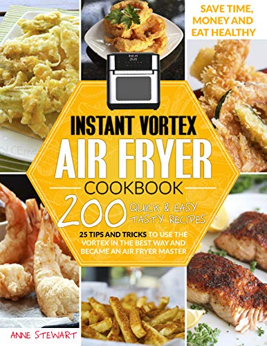 Instant Vortex Air Fryer Cookbook: 200 Quick & Easy Recipes, 25 Tips and Tricks to use the Vortex in the Best and Healthy Way and become an Air Fryer Master