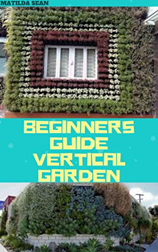 BEGINNERS GUIDE VERTICAL GARDEN: Beginners guides on how to grow vegetables, herbs different colourful flowers and eddible fruits with little availabe space.