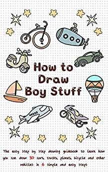 How To Draw Boy Stuff: The Easy Step by Step Drawing Guidebook to Learn How You Can Draw 30 Cars, Trucks, Planes, Bicycle and Other vehicles in Six Simple Steps (Learn to Write and Draw for Kids) by [Jay T]