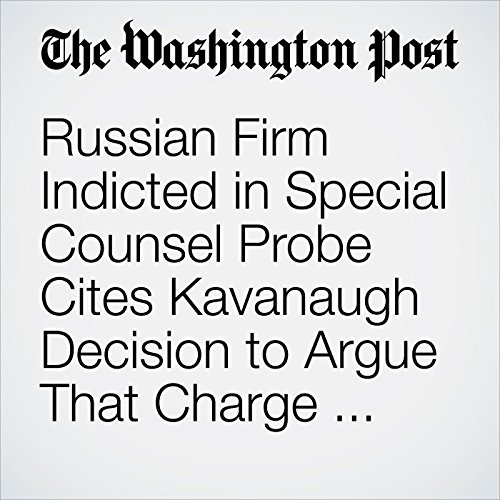 Russian Firm Indicted in Special Counsel Probe Cites Kavanaugh Decision to Argue That Charge Should Be Dismissed copertina
