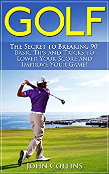 Golf: The Secret to Breaking 90: Basic Tips and Tricks to Lower Your Score and Improve Your Game! (Golf Instruction, Golf Books, Golf Swing, Putting, Golf Tips & Golf Techniques) by [John Collins]