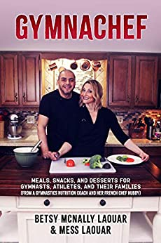 GymnaChef: Meals, Snacks, and Desserts for Gymnasts, Athletes, and Their Families (From a Gymnastics Nutrition Coach and her French Chef Hubby) by [Betsy McNally Laouar, Mess Laouar]