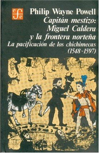 Capitan mestizo: Miguel Caldera y la frontera nroteña (pacificacion de chichimecas 1548-1597) (Historia)