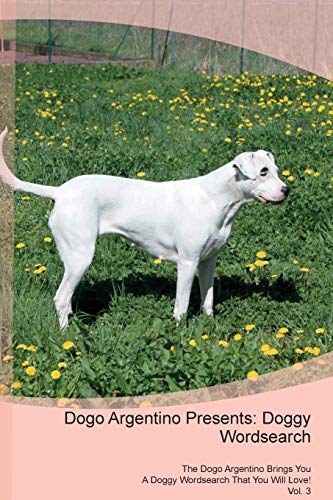 Dogo Argentino Presents: Doggy Wordsearch The Dogo Argentino Brings You A Doggy Wordsearch That You Will Love! Vol. 3