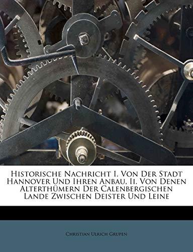 Historische Nachricht I. Von Der Stadt Hannover Und Ihren Anbau, II. Von Denen Alterthümern Der Calenbergischen Lande Zwischen Deister Und Leine