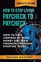 How to Stop Living Paycheck to Paycheck: How to Take Control of Your Money and Your Financial Freedom Starting Today Complete Volume