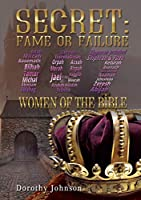 Secret Fame or Failure: 107 Women of the Bible