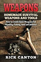 Weapons: Homemade Survival Weapons and Tools