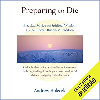 Preparing to Die     Practical Advice and Spiritual Wisdom from the Tibetan Buddhist Tradition              By:                                                                                                                                 Andrew Holecek,                                                                                        Tulku Thondup Rinpoche (foreword)                               Narrated by:                                                                                                                                 Karen White,                                                                                        Neil Shah                      Length: 13 hrs and 48 mins     2 ratings     Overall 4.5