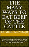 The Many Ways to eat Beef of the Cattle: How to fry, saute, roast, grill, barbecue, Broil, stew, Pot Roast, Cure, Smoke, Air Dry, and eat your beef Raw