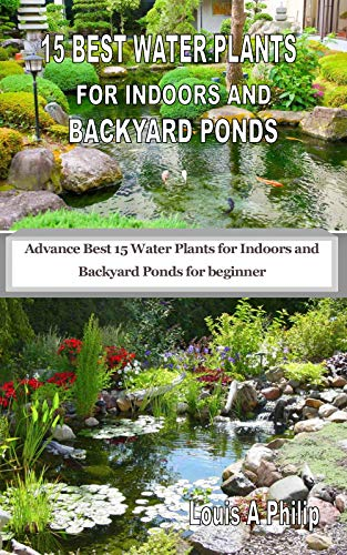 15 BEST WATER PLANTS FOR INDOORS AND BACKYARD PONDS: Advance Best 15 Water Plants for Indoors and Backyard Ponds for beginner